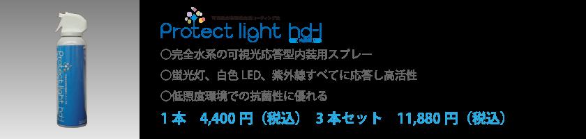 Protect light hd-l○完全水系の可視光応答型内装用スプレー○蛍光灯、白色LED、紫外線すべてに応答し高活性○低照度環境での抗菌性に優れる1本 4,400円(税込) 3本セット 11,880円(税込)